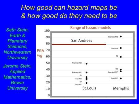 How good can hazard maps be & how good do they need to be Seth Stein, Earth & Planetary Sciences, Northwestern University Jerome Stein, Applied Mathematics,