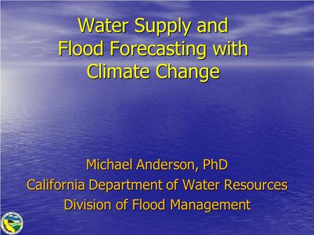 Water Supply and Flood Forecasting with Climate Change Michael Anderson, PhD California Department of Water Resources Division of Flood Management.