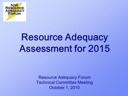 Resource Adequacy Assessment for 2015 Resource Adequacy Forum Technical Committee Meeting October 1, 2010.