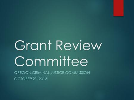 Grant Review Committee OREGON CRIMINAL JUSTICE COMMISSION OCTOBER 21, 2013.