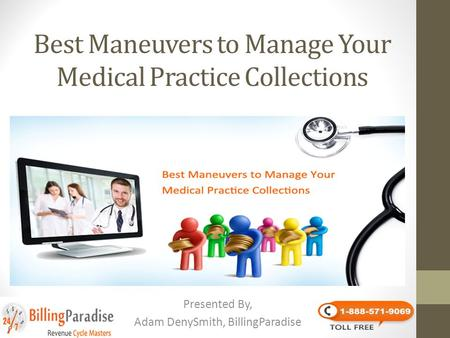 Best Maneuvers to Manage Your Medical Practice Collections Presented By, Adam DenySmith, BillingParadise.