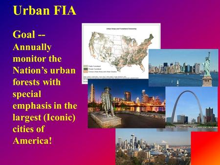 Urban FIA Goal -- Annually monitor the Nation's urban forests with special emphasis in the largest (Iconic) cities of America!