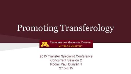 Promoting Transferology 2015 Transfer Specialist Conference Concurrent Session 2 Room: Paul Bunyan 1 2:15-3:15.