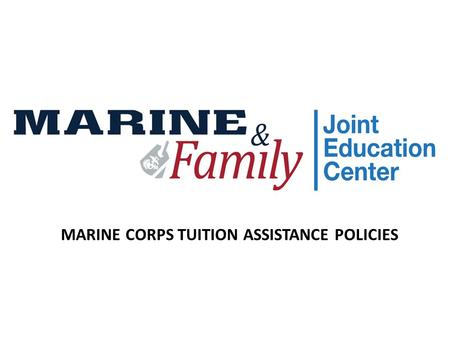 MARINE CORPS TUITION ASSISTANCE POLICIES. Guiding Documents  MCO 1560.25  MARADMIN 687/14  MARADMIN 040/16.