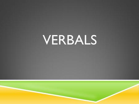 VERBALS.  Definition: A form of a verb that is used as a noun, adjective, or adverb. A verbal is NOT the verb for the subject. If the verbal acts as.