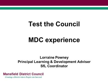 Mansfield District Council Creating a District where People can Succeed Test the Council MDC experience Lorraine Powney Principal Learning & Development.