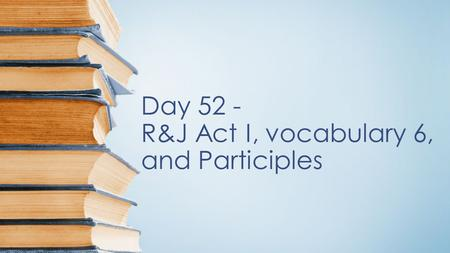 Day 52 - R&J Act I, vocabulary 6, and Participles.