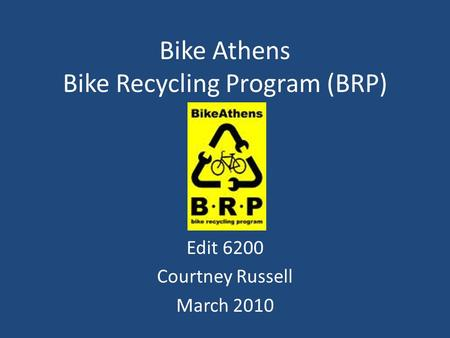 Bike Athens Bike Recycling Program (BRP) Edit 6200 Courtney Russell March 2010.