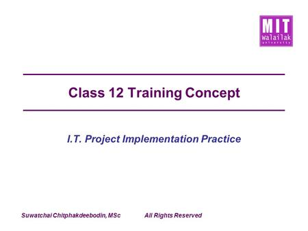 Suwatchai Chitphakdeebodin, MScAll Rights Reserved Class 12 Training Concept I.T. Project Implementation Practice.