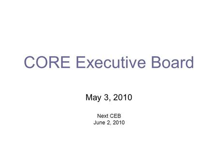 CORE Executive Board May 3, 2010 Next CEB June 2, 2010.
