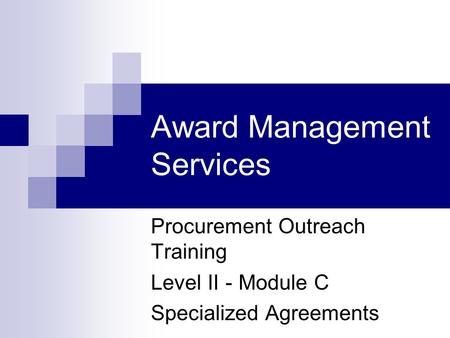 Award Management Services Procurement Outreach Training Level II - Module C Specialized Agreements.