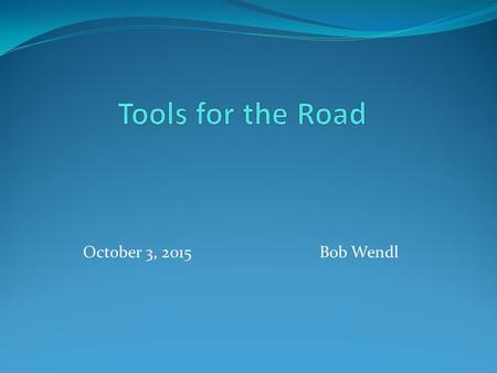 October 3, 2015 Bob Wendl. Outline Short trips Longer trips Sinful Supplements What's in the OEM Tool Kit.