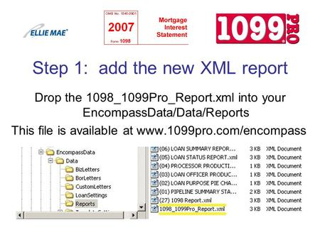 Step 1: add the new XML report Drop the 1098_1099Pro_Report.xml into your EncompassData/Data/Reports This file is available at www.1099pro.com/encompass.
