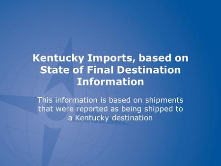 Kentucky Imports, based on State of Final Destination Information This information is based on shipments that were reported as being shipped to a Kentucky.