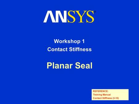 REFERENCE: Training Manual Contact Stiffness (3-10) Planar Seal Workshop 1 Contact Stiffness.