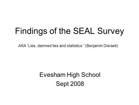 "Findings of the SEAL Survey Evesham High School Sept 2008 AKA ""Lies, damned lies and statistics."" (Benjamin Disraeli)"