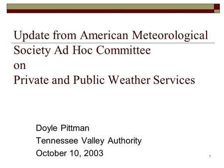 1 Update from American Meteorological Society Ad Hoc Committee on Private and Public Weather Services Doyle Pittman Tennessee Valley Authority October.