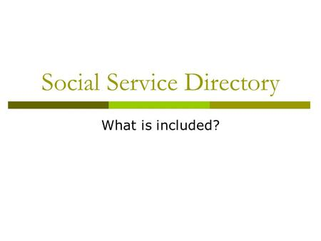 Social Service Directory What is included?. Purpose of a Directory  Facilitate access to services so that an individual or family can easily contact.