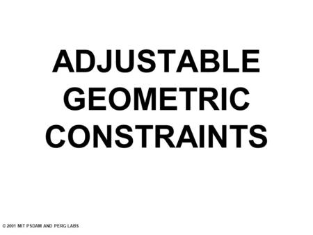 © 2001 MIT PSDAM AND PERG LABS ADJUSTABLE GEOMETRIC CONSTRAINTS.