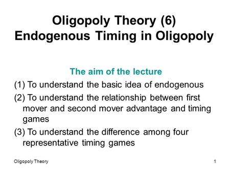 Oligopoly Theory1 Oligopoly Theory (6) Endogenous Timing in Oligopoly The aim of the lecture (1) To understand the basic idea of endogenous (2) To understand.