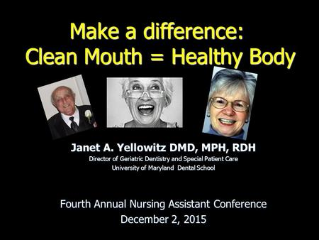Make a difference: Clean Mouth = Healthy Body Janet A. Yellowitz DMD, MPH, RDH Director of Geriatric Dentistry and Special Patient Care University of Maryland.