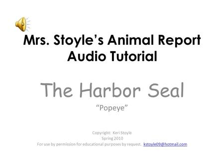 "Mrs. Stoyle's Animal Report Audio Tutorial The Harbor Seal ""Popeye"" Copyright: Keri Stoyle Spring 2010 For use by permission for educational purposes."