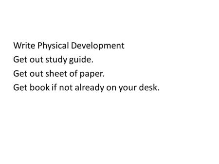 Write Physical Development Get out study guide. Get out sheet of paper. Get book if not already on your desk.