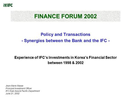 FINANCE FORUM 2002 Policy and Transactions - Synergies between the Bank and the IFC - Experience of IFC's Investments in Korea's Financial Sector between.