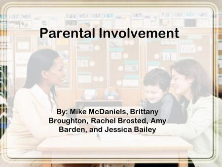 Parental Involvement By: Mike McDaniels, Brittany Broughton, Rachel Brosted, Amy Barden, and Jessica Bailey.