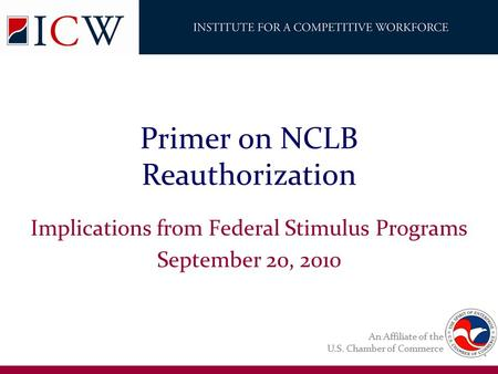 An Affiliate of the U.S. Chamber of Commerce Primer on NCLB Reauthorization Implications from Federal Stimulus Programs September 20, 2010.