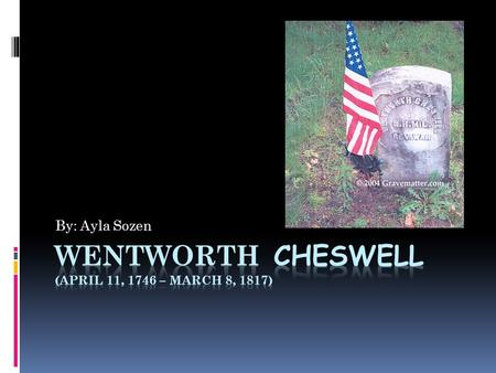By: Ayla Sozen. About  Wentworth Cheswell was born April 11, 1746  He was a African American teacher, American Rev. War veteran, etc.  Considered first.