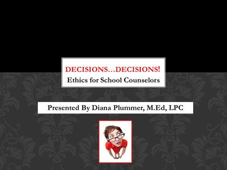 Ethics for School Counselors Presented By Diana Plummer, M.Ed, LPC.
