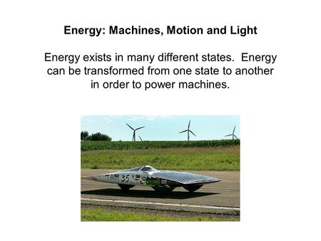 Energy: Machines, Motion and Light Energy exists in many different states. Energy can be transformed from one state to another in order to power machines.