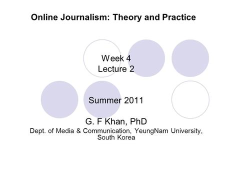 Online Journalism: Theory and Practice Week 4 Lecture 2 Summer 2011 G. F Khan, PhD Dept. of Media & Communication, YeungNam University, South Korea.