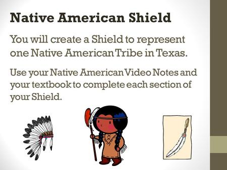 You will create a Shield to represent one Native American Tribe in Texas. Use your Native American Video Notes and your textbook to complete each section.