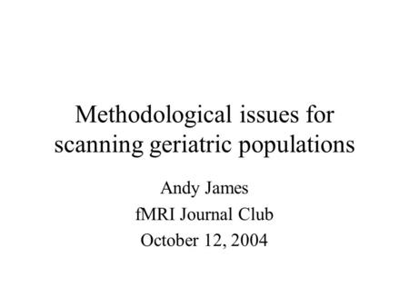 Methodological issues for scanning geriatric populations Andy James fMRI Journal Club October 12, 2004.