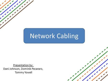Network Cabling Presentation by: Dani Johnson, Dominik Pecararo, Tommy Yowell.