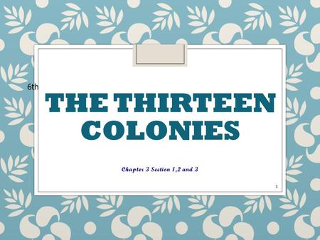 THE THIRTEEN COLONIES Chapter 3 Section 1,2 and 3 1 6th.