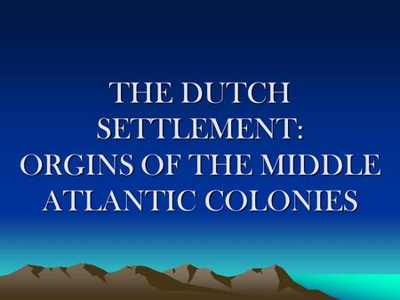 THE DUTCH SETTLEMENT: ORGINS OF THE MIDDLE ATLANTIC COLONIES.