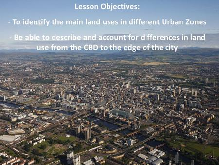 Lesson Objectives: - To identify the main land uses in different Urban Zones - Be able to describe and account for differences in land use from the CBD.