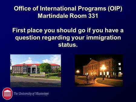 Office of International Programs (OIP) Martindale Room 331 First place you should go if you have a question regarding your immigration status.