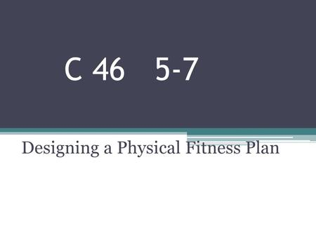 C 46 5-7 Designing a Physical Fitness Plan. Setting Personal Goals Lifetime sports/activities – things you can do when you're older. Need to include in.