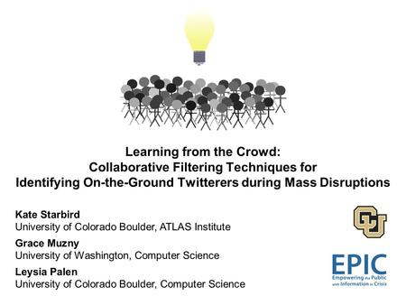 Learning from the Crowd: Collaborative Filtering Techniques for Identifying On-the-Ground Twitterers during Mass Disruptions Kate Starbird University of.