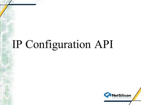 IP Configuration API. Network Interface Configuration NAIfconfigIsDeviceUp() NAIfconfigDeviceFromInterface() NAIfconfigBringDeviceUp() NAIfconfigSetIpAddress()