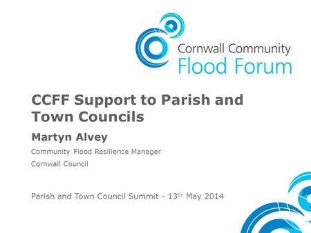 CCFF Support to Parish and Town Councils Martyn Alvey Community Flood Resilience Manager Cornwall Council Parish and Town Council Summit - 13 th May 2014.