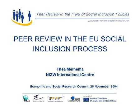 PEER REVIEW IN THE EU SOCIAL INCLUSION PROCESS Thea Meinema NIZW International Centre Economic and Social Research Council, 26 November 2004.