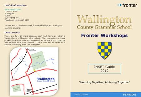 Fronter Workshops INSET Guide 2012 'Learning Together, Achieving Together' Useful Information: www.wcgs.org.uk Croydon Road Wallington Sutton Surrey SM6.
