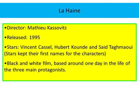 La Haine Director: Mathieu Kassovitz Released: 1995 Stars: Vincent Cassel, Hubert Kounde and Said Taghmaoui (Stars kept their first names for the characters)