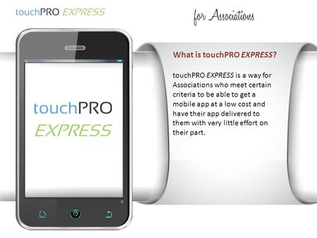 What is touchPRO EXPRESS? touchPRO EXPRESS is a way for Associations who meet certain criteria to be able to get a mobile app at a low cost and have their.