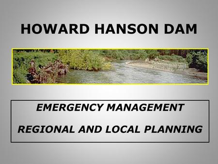 HOWARD HANSON DAM EMERGENCY MANAGEMENT REGIONAL AND LOCAL PLANNING.